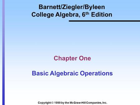 Copyright © 1999 by the McGraw-Hill Companies, Inc. Barnett/Ziegler/Byleen College Algebra, 6 th Edition Chapter One Basic Algebraic Operations.
