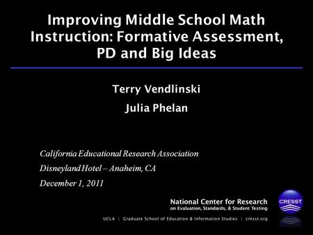 California Educational Research Association Disneyland Hotel – Anaheim, CA December 1, 2011 Terry Vendlinski Julia Phelan Improving Middle School Math.