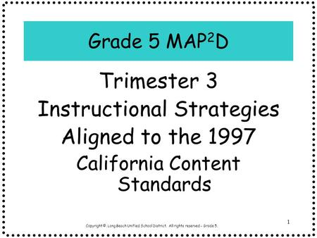 Copyright ©, Long Beach Unified School District. All rights reserved - Grade 5. 1 Grade 5 MAP 2 D Trimester 3 Instructional Strategies Aligned to the 1997.