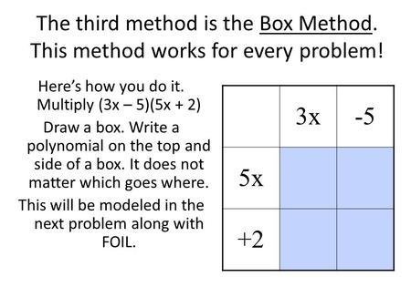 The third method is the Box Method. This method works for every problem! Here's how you do it. Multiply (3x – 5)(5x + 2) Draw a box. Write a polynomial.