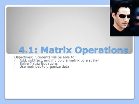 4.1: Matrix Operations Objectives: Students will be able to: Add, subtract, and multiply a matrix by a scalar Solve Matrix Equations Use matrices to organize.