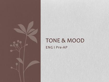 ENG I Pre-AP TONE & MOOD. Tone and Mood both… deal with the emotions centered around a piece of writing. Though they seem similar and can in fact be related.
