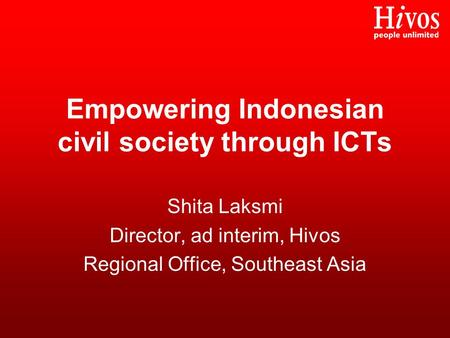 Empowering Indonesian civil society through ICTs Shita Laksmi Director, ad interim, Hivos Regional Office, Southeast Asia.