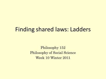 Finding shared laws: Ladders Philosophy 152 Philosophy of Social Science Week 10 Winter 2011.