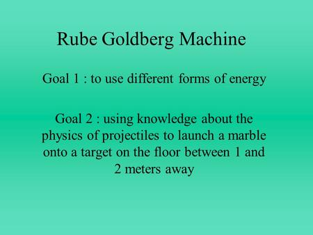 Rube Goldberg Machine Goal 1 : to use different forms of energy Goal 2 : using knowledge about the physics of projectiles to launch a marble onto a target.