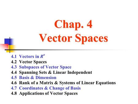 Chap. 4 Vector Spaces 4.1 Vectors in R n 4.2 Vector Spaces 4.3 Subspaces of Vector Space 4.4 Spanning Sets & Linear Independent 4.5 Basis & Dimension 4.6.