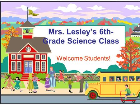 Mrs. Lesley's 6th- Grade Science Class Welcome Students!