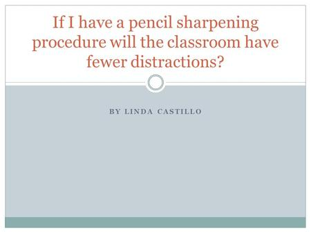 BY LINDA CASTILLO If I have a pencil sharpening procedure will the classroom have fewer distractions?