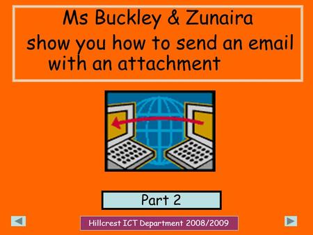 Ms Buckley & Zunaira show you how to send an email with an attachment Part 2 Hillcrest ICT Department 2008/2009.