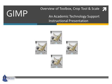  GIMP An Academic Technology Support Instructional Presentation Overview of Toolbox, Crop Tool & Scale.