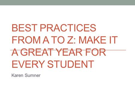BEST PRACTICES FROM A TO Z: MAKE IT A GREAT YEAR FOR EVERY STUDENT Karen Sumner.
