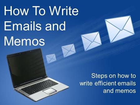 How To Write Emails and Memos Steps on how to write efficient emails and memos.