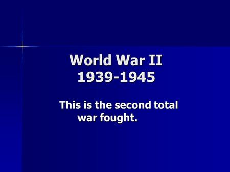 World War II 1939-1945 This is the second total war fought.