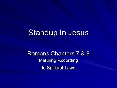 Standup In Jesus Romans Chapters 7 & 8 Maturing According to Spiritual Laws.