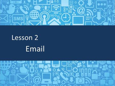 Lesson 2 Email. Objectives Describe email Understand how to send, reply, and forward email Define and send attachments.