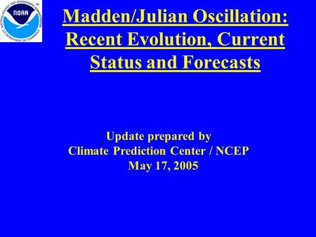 Madden/Julian Oscillation: Recent Evolution, Current Status and Forecasts Update prepared by Climate Prediction Center / NCEP May 17, 2005.