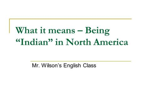 "What it means – Being ""Indian"" in North America Mr. Wilson's English Class."