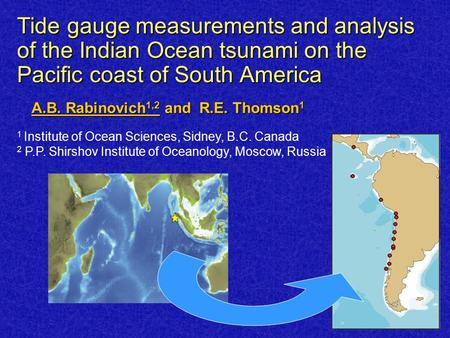 Tide gauge measurements and analysis of the Indian Ocean tsunami on the Pacific coast of South America A.B. Rabinovich 1,2 and R.E. Thomson 1 1 Institute.