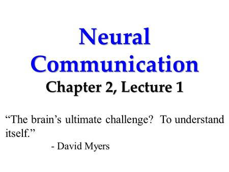 "Neural Communication Chapter 2, Lecture 1 ""The brain's ultimate challenge? To understand itself."" - David Myers."
