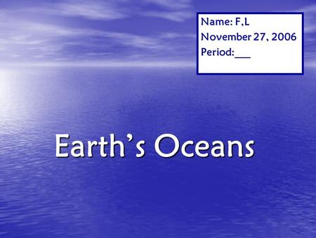 Name: F,L November 27, 2006 Period:___ Earth's Oceans.
