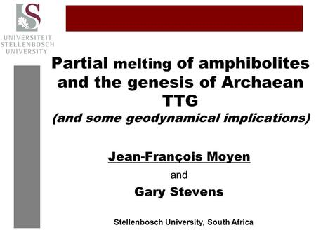 Partial melting of amphibolites and the genesis of Archaean TTG (and some geodynamical implications) Jean-François Moyen and Gary Stevens Stellenbosch.
