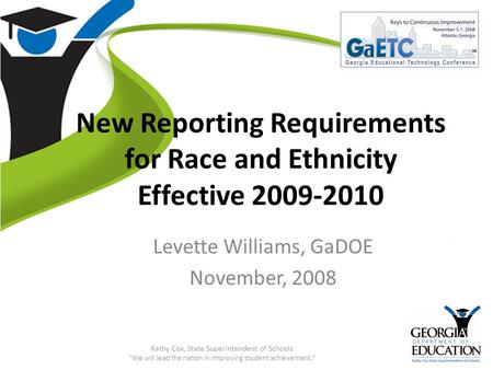 GaETC 2008: Keys to Continuous Improvement New Reporting Requirements for Race and Ethnicity Effective 2009-2010 Levette Williams, GaDOE November, 2008.