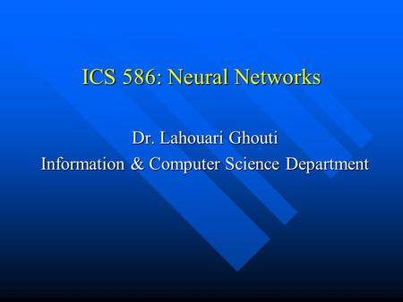 ICS 586: Neural Networks Dr. Lahouari Ghouti Information & Computer Science Department.