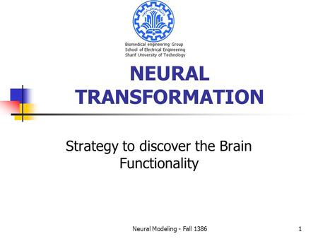 Neural Modeling - Fall 13861 NEURAL TRANSFORMATION Strategy to discover the Brain Functionality Biomedical engineering Group School of Electrical Engineering.