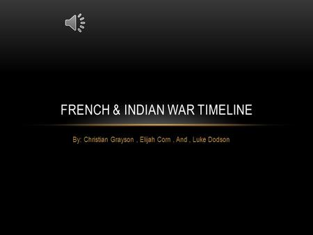By: Christian Grayson, Elijah Corn, And, Luke Dodson FRENCH & INDIAN WAR TIMELINE.