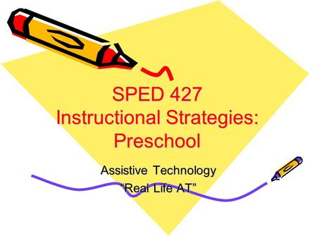 "SPED 427 Instructional Strategies: Preschool Assistive Technology ""Real Life AT"""