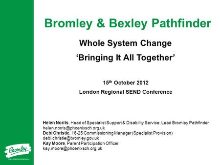 Bromley & Bexley Pathfinder Whole System Change 'Bringing It All Together' 15 th October 2012 London Regional SEND Conference Helen Norris, Head of Specialist.
