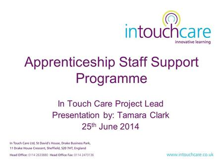 Apprenticeship Staff Support Programme In Touch Care Project Lead Presentation by: Tamara Clark 25 th June 2014.