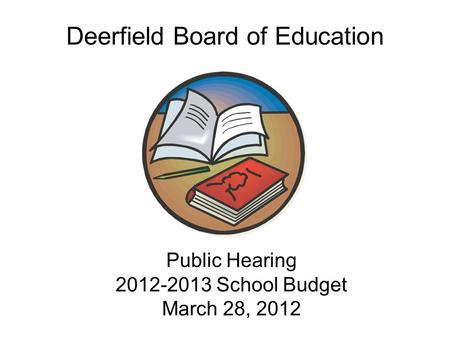 Public Hearing 2012-2013 School Budget March 28, 2012 Public Hearing 2012-2013 School Budget March 28, 2012 Deerfield Board of Education.