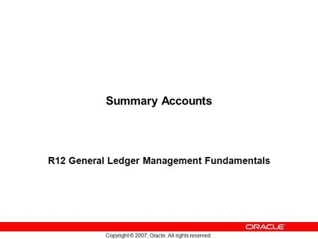 Copyright © 2007, Oracle. All rights reserved. Summary Accounts R12 General Ledger Management Fundamentals.
