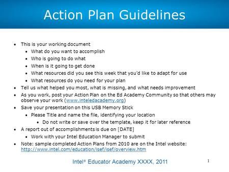 Intel ® Educator Academy XXXX, 2011 1 Action Plan Guidelines This is your working document What do you want to accomplish Who is going to do what When.