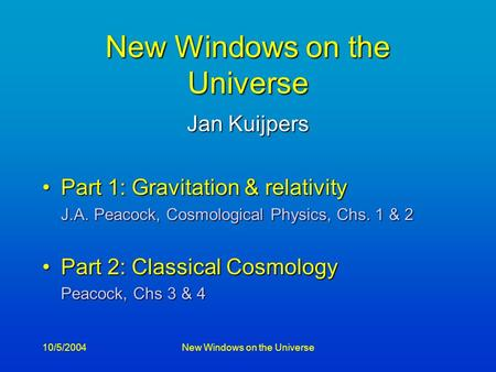10/5/2004New Windows on the Universe Jan Kuijpers Part 1: Gravitation & relativityPart 1: Gravitation & relativity J.A. Peacock, Cosmological Physics,