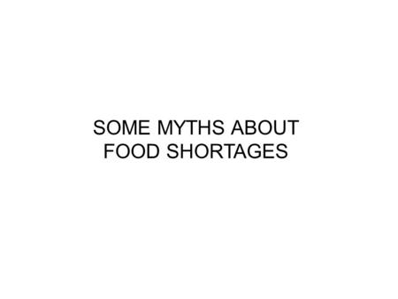 SOME MYTHS ABOUT FOOD SHORTAGES. 1 billion people are hungry There are 12 myths according to the 'Institute for food and development Policy' These myths.