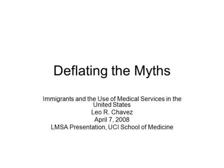 Deflating the Myths Immigrants and the Use of Medical Services in the United States Leo R. Chavez April 7, 2008 LMSA Presentation, UCI School of Medicine.