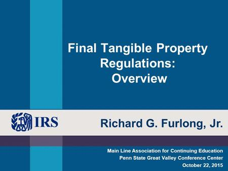 Final Tangible Property Regulations: Overview Main Line Association for Continuing Education Penn State Great Valley Conference Center October 22, 2015.