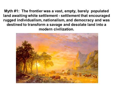 Myth #1: The frontier was a vast, empty, barely populated land awaiting white settlement - settlement that encouraged rugged individualism, nationalism,