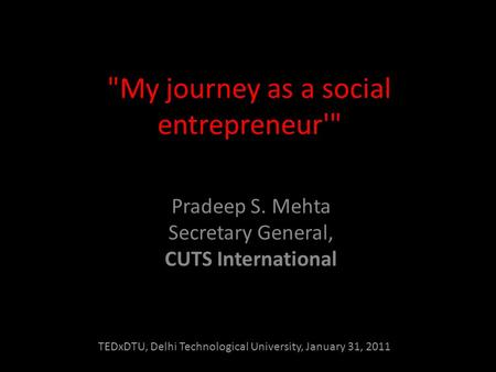 My journey as a social entrepreneur' Pradeep S. Mehta Secretary General, CUTS International TEDxDTU, Delhi Technological University, January 31, 2011.