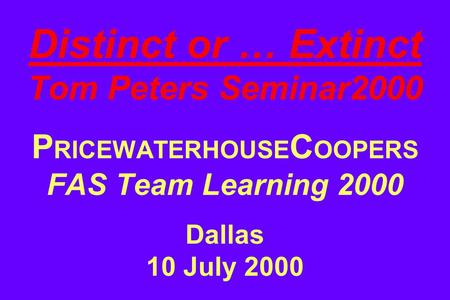 Distinct or … Extinct Tom Peters Seminar2000 P RICEWATERHOUSE C OOPERS FAS Team Learning 2000 Dallas 10 July 2000.