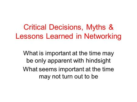 Critical Decisions, Myths & Lessons Learned in Networking What is important at the time may be only apparent with hindsight What seems important at the.