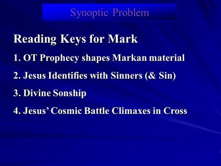 Synoptic Problem Reading Keys for Mark 1. OT Prophecy shapes Markan material 2. Jesus Identifies with Sinners (& Sin) 3. Divine Sonship 4. Jesus' Cosmic.