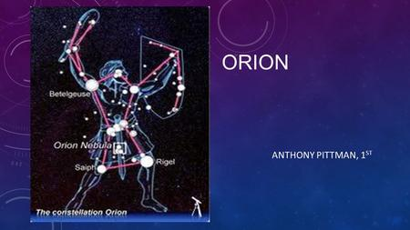 ORION ANTHONY PITTMAN, 1 ST. NAME  Orion  Alnilam, Mintaka and Alnitak, which form Orion's belt, are the most prominent stars in the Orion constellation.