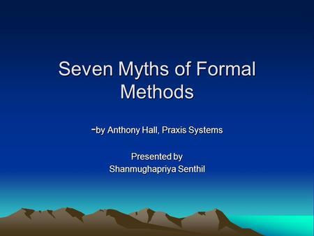 Seven Myths of Formal Methods - by Anthony Hall, Praxis Systems Presented by Shanmughapriya Senthil.