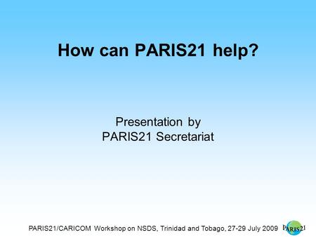 PARIS21/CARICOM Workshop on NSDS, Trinidad and Tobago, 27-29 July 2009 How can PARIS21 help? Presentation by PARIS21 Secretariat.