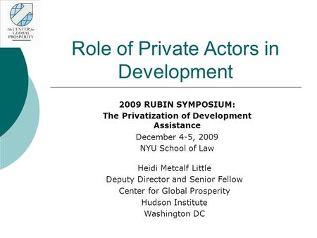 Role of Private Actors in Development 2009 RUBIN SYMPOSIUM: The Privatization of Development Assistance December 4-5, 2009 NYU School of Law Heidi Metcalf.