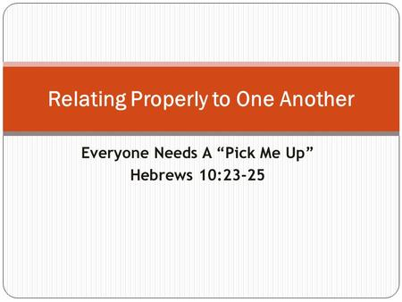 "Everyone Needs A ""Pick Me Up"" Hebrews 10:23-25 Relating Properly to One Another."