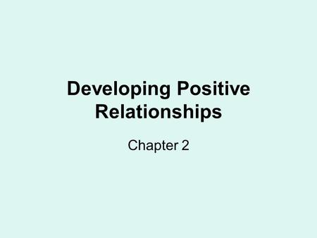 Developing Positive Relationships Chapter 2. Learning to get along with others begins at an early age. Most people learn to develop positive relationships.